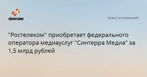 """""""Ростелеком"""" приобретает федерального оператора медиауслуг """"Синтерра Медиа"""" за 1,5 млрд рублей"""
