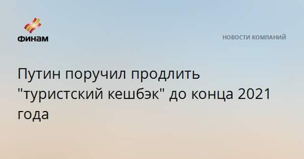 """Путин поручил продлить """"туристский кешбэк"""" до конца 2021 года"""