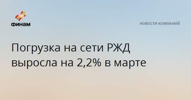 Погрузка на сети РЖД выросла на 2,2% в марте