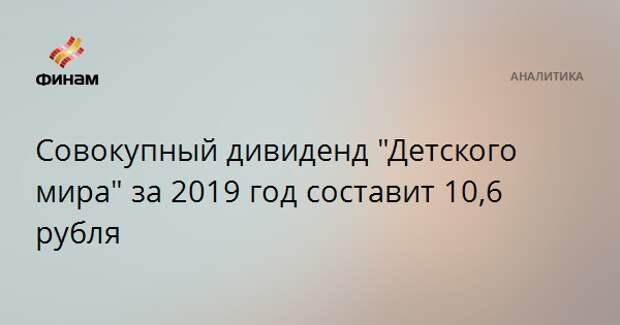 """Совокупный дивиденд """"Детского мира"""" за 2019 год составит 10,6 рубля"""