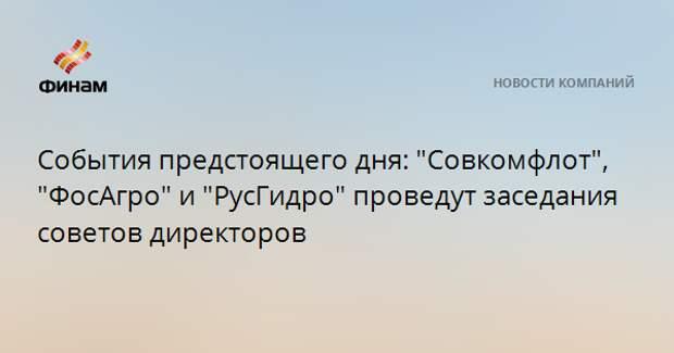 """События предстоящего дня: """"Совкомфлот"""", """"ФосАгро"""" и """"РусГидро"""" проведут заседания советов директоров"""