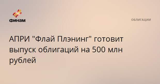 """АПРИ """"Флай Плэнинг"""" готовит выпуск облигаций на 500 млн рублей"""