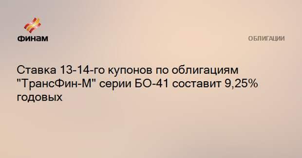 """Ставка 13-14-го купонов по облигациям """"ТрансФин-М"""" серии БО-41 составит 9,25% годовых"""