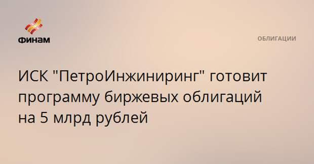 """ИСК """"ПетроИнжиниринг"""" готовит программу биржевых облигаций на 5 млрд рублей"""