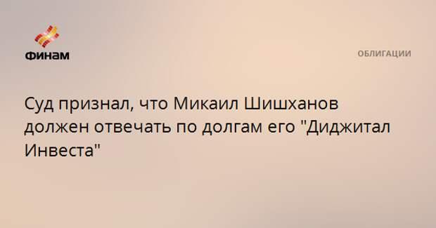 """Суд признал, что Микаил Шишханов должен отвечать по долгам его """"Диджитал Инвеста"""""""