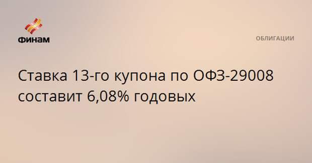 Ставка 13-го купона по ОФЗ-29008 составит 6,08% годовых