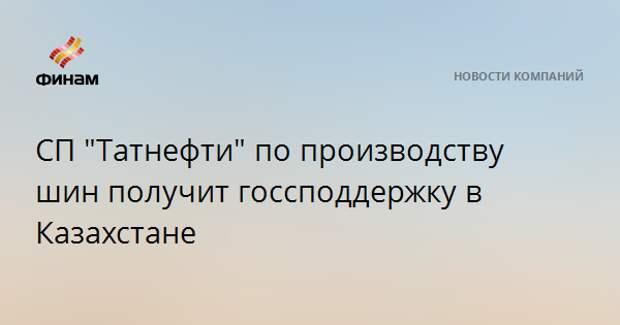 """СП """"Татнефти"""" по производству шин получит госсподдержку в Казахстане"""