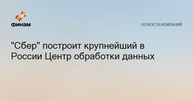 """""""Сбер"""" построит крупнейший в России Центр обработки данных"""