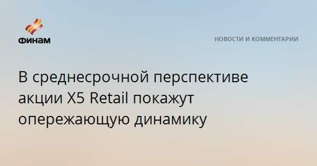 В среднесрочной перспективе акции X5 Retail покажут опережающую динамику