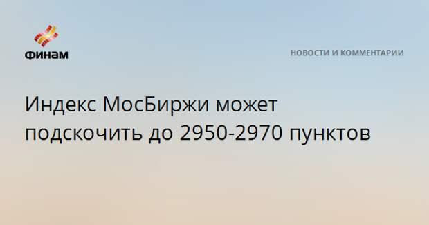 Индекс МосБиржи может подскочить до 2950-2970 пунктов