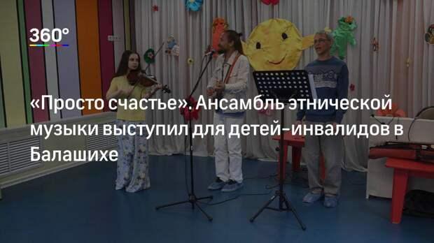 «Просто счастье». Ансамбль этнической музыки выступил для детей‐инвалидов в Балашихе