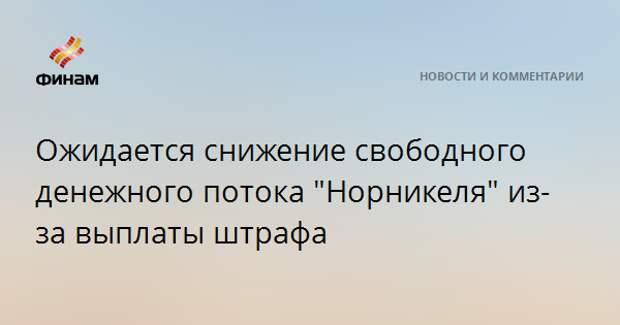 """Ожидается снижение свободного денежного потока """"Норникеля"""" из-за выплаты штрафа"""