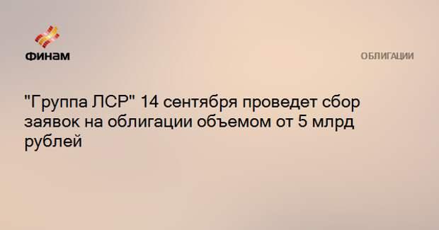 """""""Группа ЛСР"""" 14 сентября проведет сбор заявок на облигации объемом от 5 млрд рублей"""