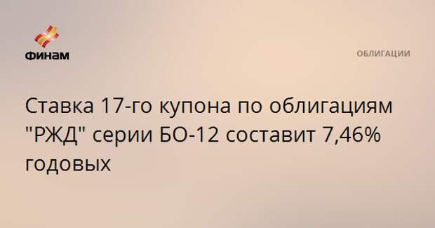 """Ставка 17-го купона по облигациям """"РЖД"""" серии БО-12 составит 7,46% годовых"""