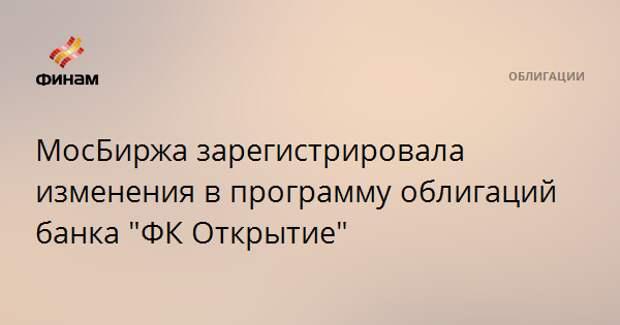 """МосБиржа зарегистрировала изменения в программу облигаций банка """"ФК Открытие"""""""