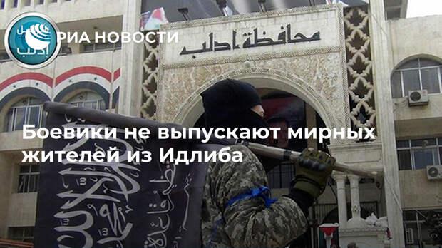 Боевики не выпускают мирных жителей из Идлиба