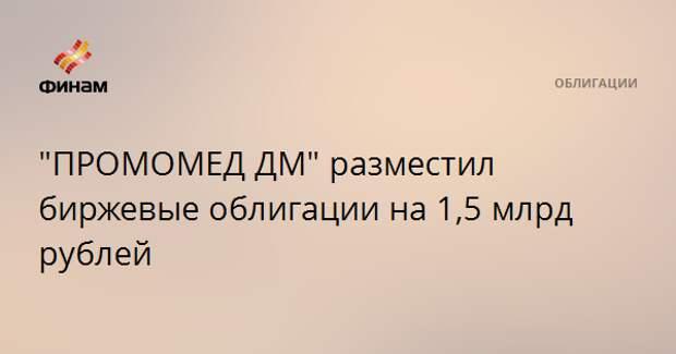 """""""ПРОМОМЕД ДМ"""" разместил биржевые облигации на 1,5 млрд рублей"""