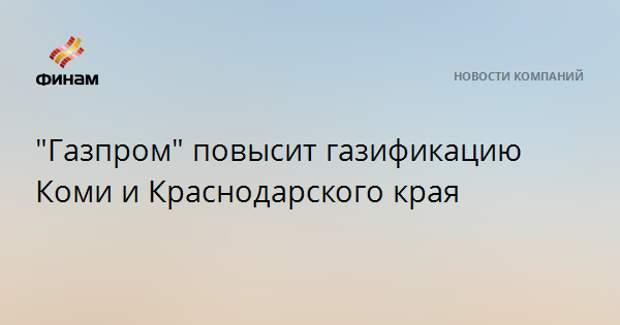 """""""Газпром"""" повысит газификацию Коми и Краснодарского края"""