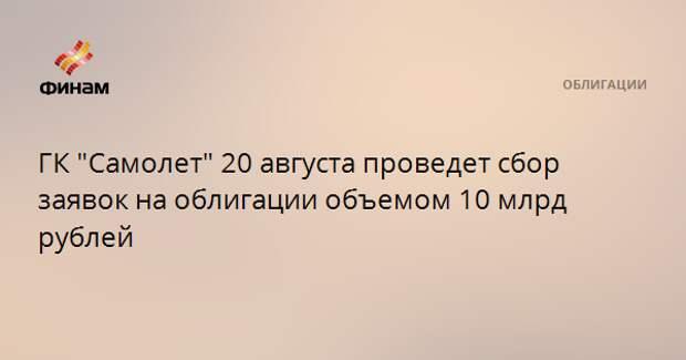 """ГК """"Самолет"""" 20 августа проведет сбор заявок на облигации объемом 10 млрд рублей"""