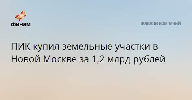 ПИК купил земельные участки в Новой Москве за 1,2 млрд рублей