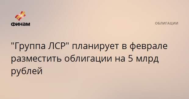 """""""Группа ЛСР"""" планирует в феврале разместить облигации на 5 млрд рублей"""