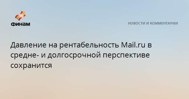 Давление на рентабельность Mail.ru в средне- и долгосрочной перспективе сохранится