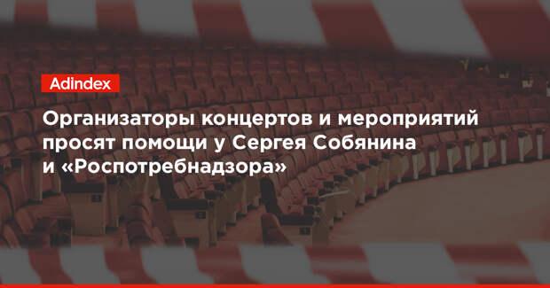 Организаторы концертов и мероприятий просят помощи у Сергея Собянина и «Роспотребнадзора»