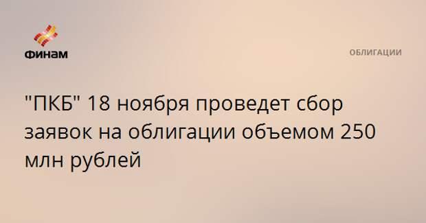 """""""ПКБ"""" 18 ноября проведет сбор заявок на облигации объемом 250 млн рублей"""