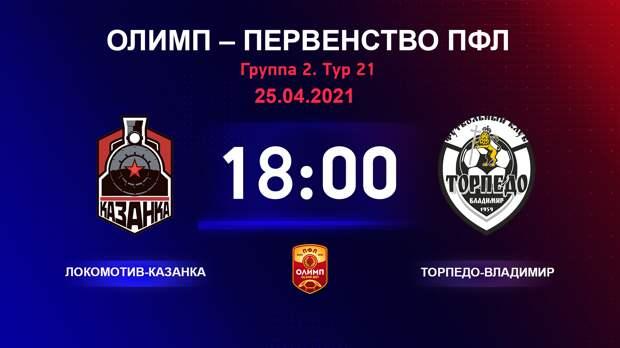 ОЛИМП – Первенство ПФЛ-2020/2021 Локомотив-Казанка vs Торпедо-Владимир 25.04.2021
