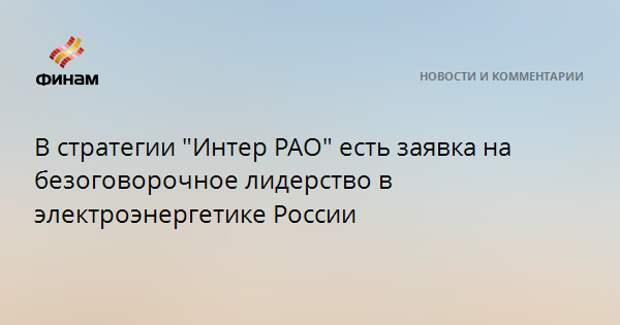 """В стратегии """"Интер РАО"""" есть заявка на безоговорочное лидерство в электроэнергетике России"""