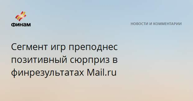 Сегмент игр преподнес позитивный сюрприз в финрезультатах Mail.ru