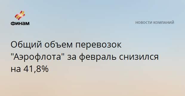 """Общий объем перевозок """"Аэрофлота"""" за февраль снизился на 41,8%"""