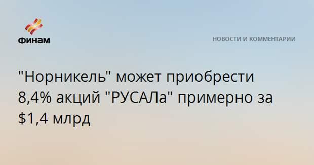 """""""Норникель"""" может приобрести 8,4% акций """"РУСАЛа"""" примерно за $1,4 млрд"""