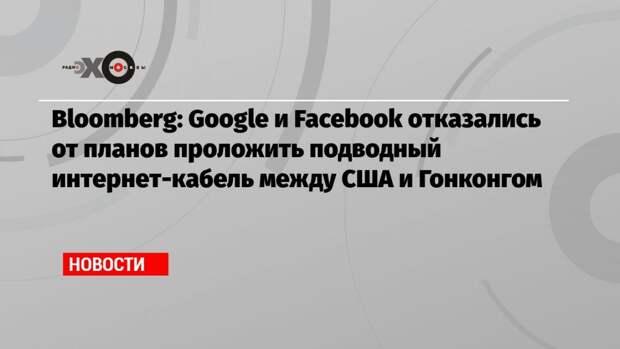 Bloomberg: Google и Facebook отказались от планов проложить подводный интернет-кабель между США и Гонконгом