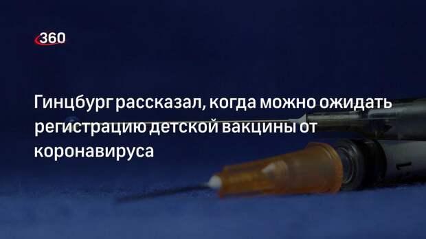 Директор Центра имени Гамалеи Гинцбург ожидает скорой регистрации детской вакцины от COVID-19