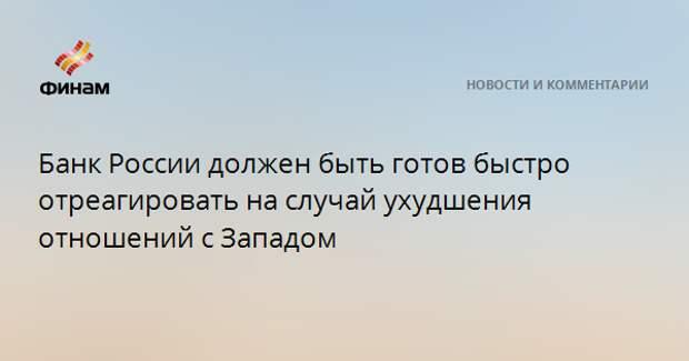 Банк России должен быть готов быстро отреагировать на случай ухудшения отношений с Западом