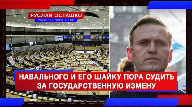 Навального и его шайку пора судить за государственную измену