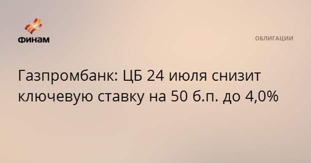 Газпромбанк: ЦБ 24 июля снизит ключевую ставку на 50 б.п. до 4,0%