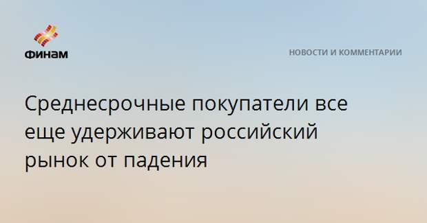 Среднесрочные покупатели все еще удерживают российский рынок от падения