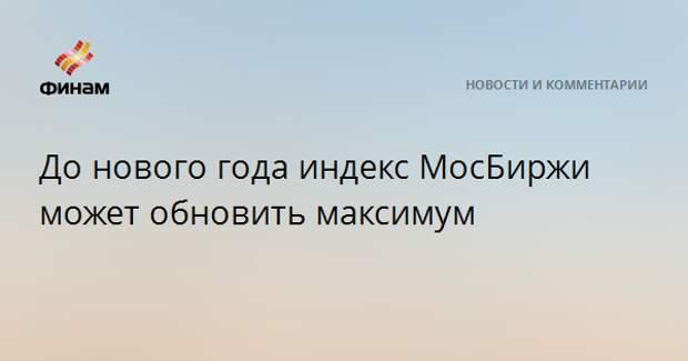 До нового года индекс МосБиржи может обновить максимум