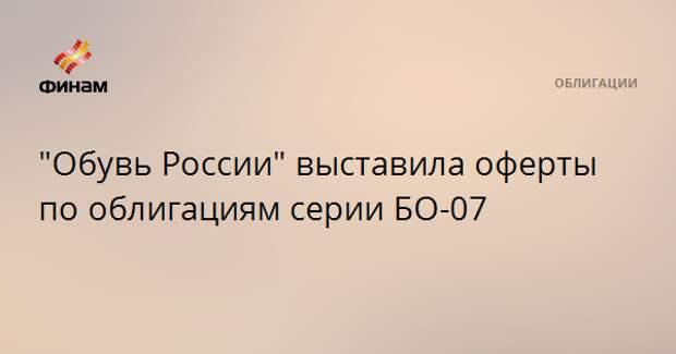 """""""Обувь России"""" выставила оферты по облигациям серии БО-07"""