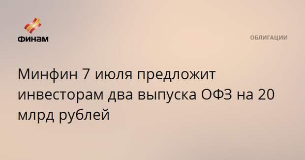 Минфин 7 июля предложит инвесторам два выпуска ОФЗ на 20 млрд рублей