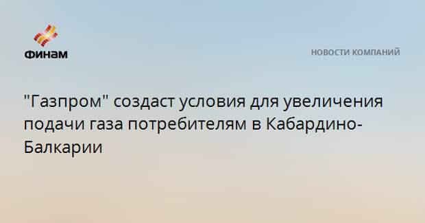"""""""Газпром"""" создаст условия для увеличения подачи газа потребителям в Кабардино-Балкарии"""
