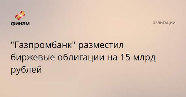"""""""Газпромбанк"""" разместил биржевые облигации на 15 млрд рублей"""