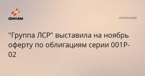 """""""Группа ЛСР"""" выставила на ноябрь оферту по облигациям серии 001P-02"""