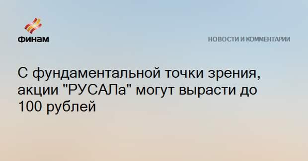 """С фундаментальной точки зрения, акции """"РУСАЛа"""" могут вырасти до 100 рублей"""