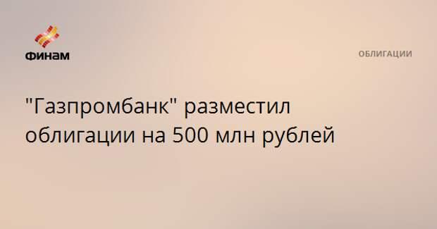 """""""Газпромбанк"""" разместил облигации на 500 млн рублей"""