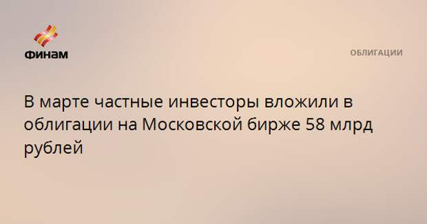 В марте частные инвесторы вложили в облигации на Московской бирже 58 млрд рублей