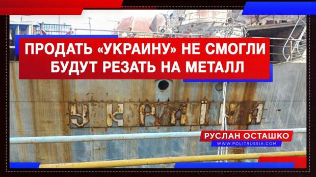 Свидомые так и не смогли продать «Украину», её придётся порезать на металл