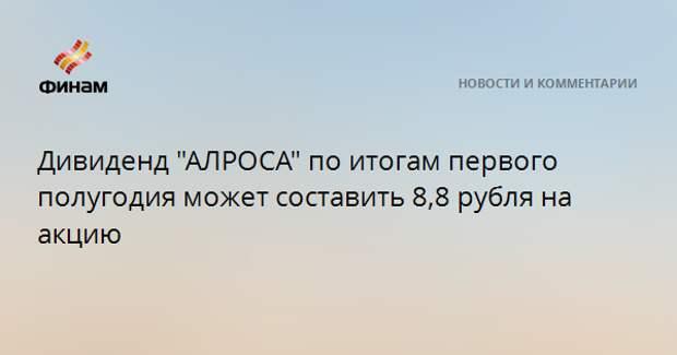 """Дивиденд """"АЛРОСА"""" по итогам первого полугодия может составить 8,8 рубля на акцию"""
